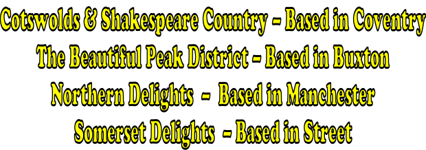 Cotswolds & Shakespeare Country – Based in Coventry The Beautiful Peak District – Based in Buxton Northern Delights  –  Based in Manchester Somerset Delights  – Based in Street
